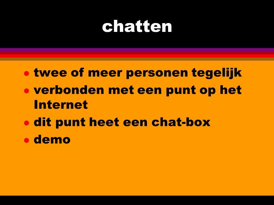 chatten l twee of meer personen tegelijk l verbonden met een punt op het Internet l dit punt heet een chat-box l demo