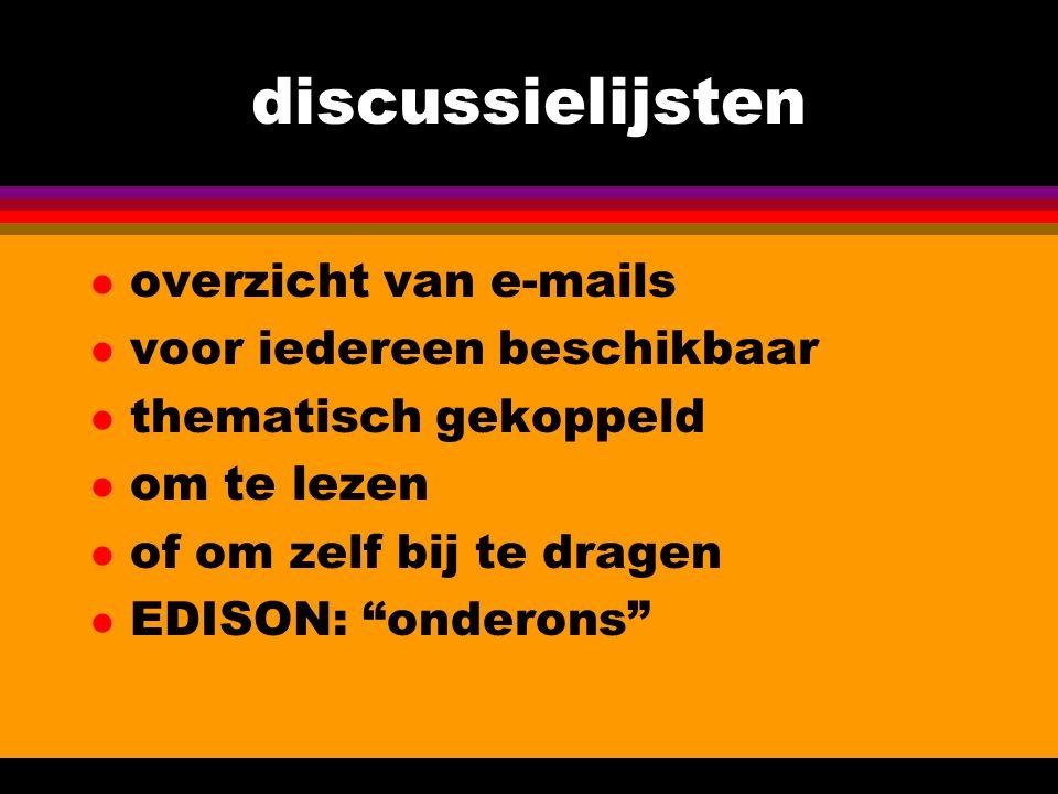 discussielijsten l overzicht van e-mails l voor iedereen beschikbaar l thematisch gekoppeld l om te lezen l of om zelf bij te dragen l EDISON: onderons