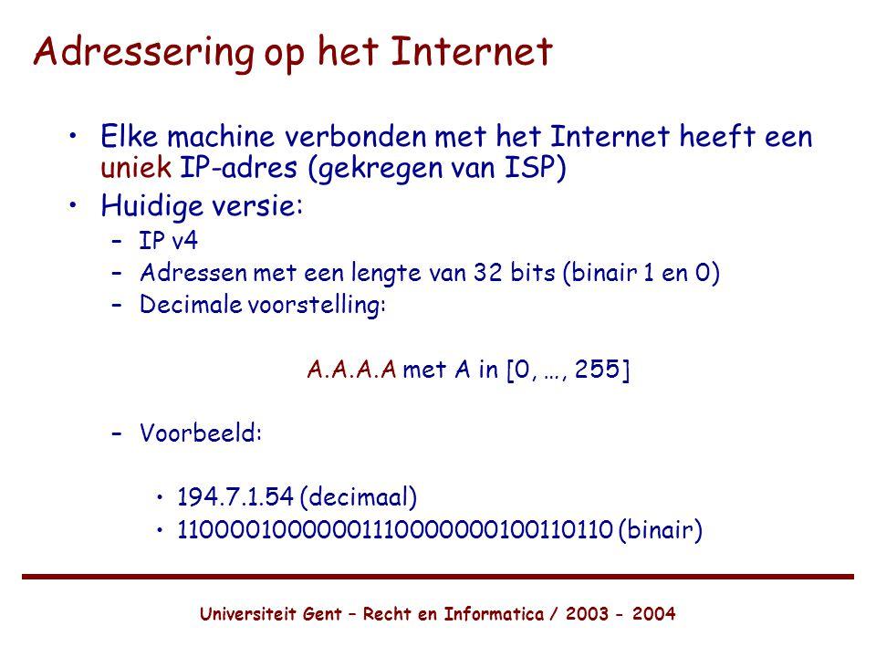 Universiteit Gent – Recht en Informatica / 2003 - 2004 Adressering op het Internet •Elke machine verbonden met het Internet heeft een uniek IP-adres (gekregen van ISP) •Huidige versie: –IP v4 –Adressen met een lengte van 32 bits (binair 1 en 0) –Decimale voorstelling: A.A.A.A met A in [0, …, 255] –Voorbeeld: •194.7.1.54 (decimaal) •11000010000001110000000100110110 (binair)