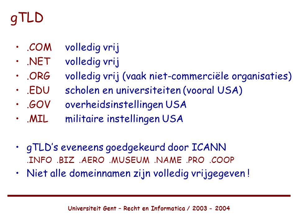 Universiteit Gent – Recht en Informatica / 2003 - 2004 gTLD •.COMvolledig vrij •.NETvolledig vrij •.ORGvolledig vrij (vaak niet-commerciële organisaties) •.EDUscholen en universiteiten (vooral USA) •.GOVoverheidsinstellingen USA •.MILmilitaire instellingen USA •gTLD's eveneens goedgekeurd door ICANN.INFO.BIZ.AERO.MUSEUM.NAME.PRO.COOP •Niet alle domeinnamen zijn volledig vrijgegeven !