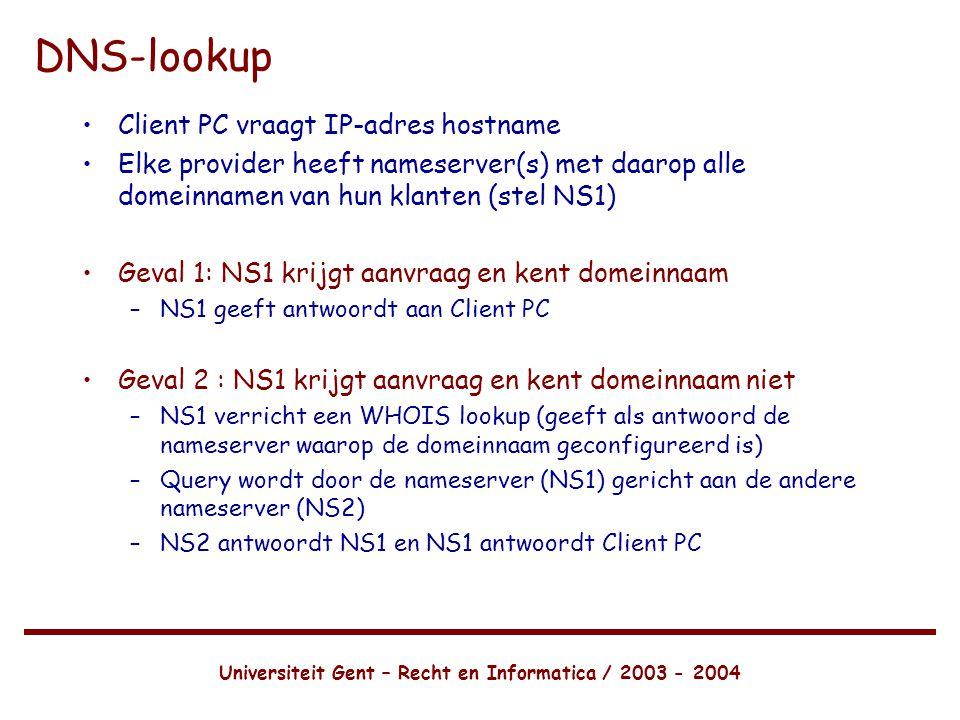 Universiteit Gent – Recht en Informatica / 2003 - 2004 DNS-lookup •Client PC vraagt IP-adres hostname •Elke provider heeft nameserver(s) met daarop alle domeinnamen van hun klanten (stel NS1) •Geval 1: NS1 krijgt aanvraag en kent domeinnaam –NS1 geeft antwoordt aan Client PC •Geval 2 : NS1 krijgt aanvraag en kent domeinnaam niet –NS1 verricht een WHOIS lookup (geeft als antwoord de nameserver waarop de domeinnaam geconfigureerd is) –Query wordt door de nameserver (NS1) gericht aan de andere nameserver (NS2) –NS2 antwoordt NS1 en NS1 antwoordt Client PC