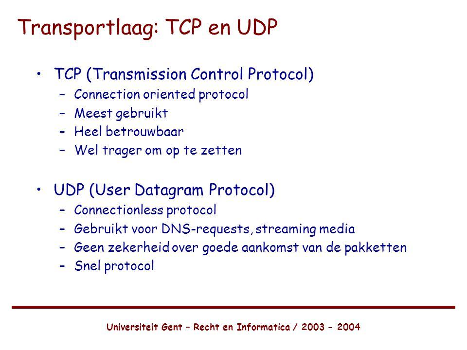 Universiteit Gent – Recht en Informatica / 2003 - 2004 Transportlaag: TCP en UDP •TCP (Transmission Control Protocol) –Connection oriented protocol –Meest gebruikt –Heel betrouwbaar –Wel trager om op te zetten •UDP (User Datagram Protocol) –Connectionless protocol –Gebruikt voor DNS-requests, streaming media –Geen zekerheid over goede aankomst van de pakketten –Snel protocol