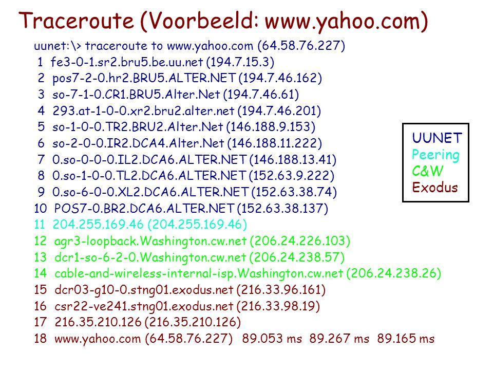 Universiteit Gent – Recht en Informatica / 2003 - 2004 Traceroute (Voorbeeld: www.yahoo.com) uunet:\> traceroute to www.yahoo.com (64.58.76.227) 1 fe3-0-1.sr2.bru5.be.uu.net (194.7.15.3) 2 pos7-2-0.hr2.BRU5.ALTER.NET (194.7.46.162) 3 so-7-1-0.CR1.BRU5.Alter.Net (194.7.46.61) 4 293.at-1-0-0.xr2.bru2.alter.net (194.7.46.201) 5 so-1-0-0.TR2.BRU2.Alter.Net (146.188.9.153) 6 so-2-0-0.IR2.DCA4.Alter.Net (146.188.11.222) 7 0.so-0-0-0.IL2.DCA6.ALTER.NET (146.188.13.41) 8 0.so-1-0-0.TL2.DCA6.ALTER.NET (152.63.9.222) 9 0.so-6-0-0.XL2.DCA6.ALTER.NET (152.63.38.74) 10 POS7-0.BR2.DCA6.ALTER.NET (152.63.38.137) 11 204.255.169.46 (204.255.169.46) 12 agr3-loopback.Washington.cw.net (206.24.226.103) 13 dcr1-so-6-2-0.Washington.cw.net (206.24.238.57) 14 cable-and-wireless-internal-isp.Washington.cw.net (206.24.238.26) 15 dcr03-g10-0.stng01.exodus.net (216.33.96.161) 16 csr22-ve241.stng01.exodus.net (216.33.98.19) 17 216.35.210.126 (216.35.210.126) 18 www.yahoo.com (64.58.76.227) 89.053 ms 89.267 ms 89.165 ms UUNET Peering C&W Exodus