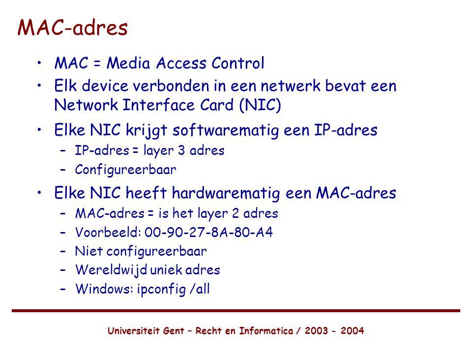 Universiteit Gent – Recht en Informatica / 2003 - 2004 MAC-adres •MAC = Media Access Control •Elk device verbonden in een netwerk bevat een Network Interface Card (NIC) •Elke NIC krijgt softwarematig een IP-adres –IP-adres = layer 3 adres –Configureerbaar •Elke NIC heeft hardwarematig een MAC-adres –MAC-adres = is het layer 2 adres –Voorbeeld: 00-90-27-8A-80-A4 –Niet configureerbaar –Wereldwijd uniek adres –Windows: ipconfig /all