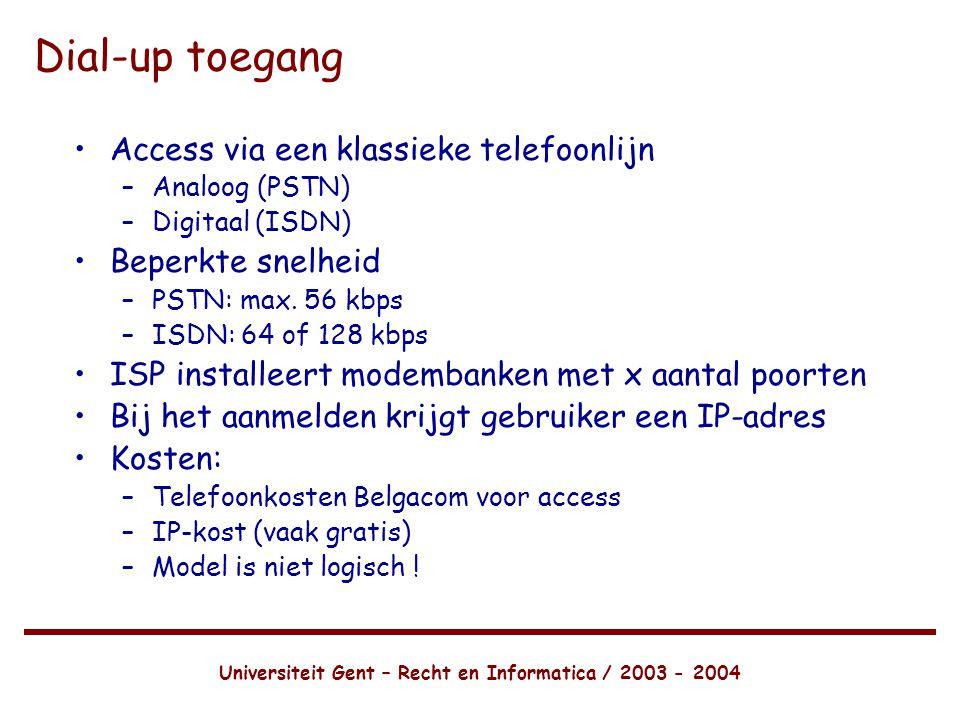 Universiteit Gent – Recht en Informatica / 2003 - 2004 Dial-up toegang •Access via een klassieke telefoonlijn –Analoog (PSTN) –Digitaal (ISDN) •Beperkte snelheid –PSTN: max.