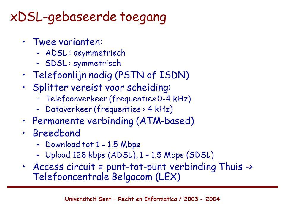 Universiteit Gent – Recht en Informatica / 2003 - 2004 xDSL-gebaseerde toegang •Twee varianten: –ADSL : asymmetrisch –SDSL : symmetrisch •Telefoonlijn nodig (PSTN of ISDN) •Splitter vereist voor scheiding: –Telefoonverkeer (frequenties 0-4 kHz) –Dataverkeer (frequenties > 4 kHz) •Permanente verbinding (ATM-based) •Breedband –Download tot 1 - 1.5 Mbps –Upload 128 kbps (ADSL), 1 – 1.5 Mbps (SDSL) •Access circuit = punt-tot-punt verbinding Thuis -> Telefooncentrale Belgacom (LEX)