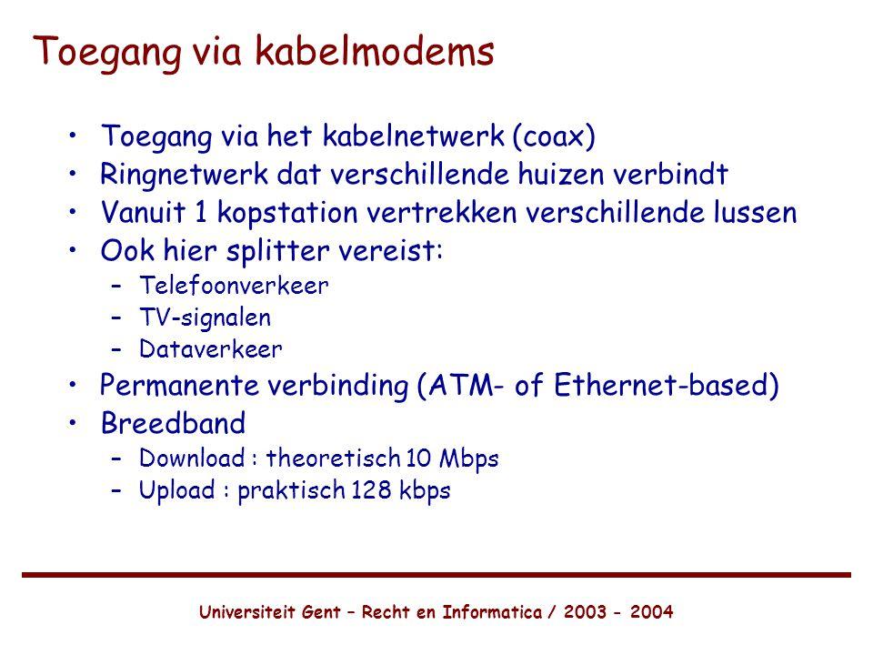 Universiteit Gent – Recht en Informatica / 2003 - 2004 Toegang via kabelmodems •Toegang via het kabelnetwerk (coax) •Ringnetwerk dat verschillende huizen verbindt •Vanuit 1 kopstation vertrekken verschillende lussen •Ook hier splitter vereist: –Telefoonverkeer –TV-signalen –Dataverkeer •Permanente verbinding (ATM- of Ethernet-based) •Breedband –Download : theoretisch 10 Mbps –Upload : praktisch 128 kbps