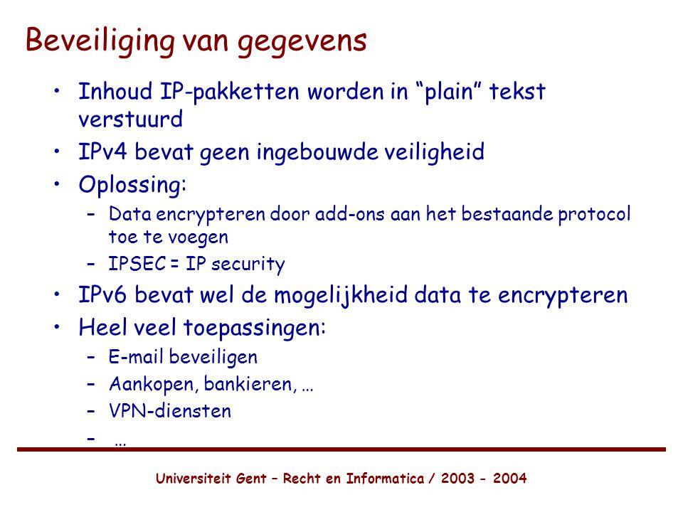Universiteit Gent – Recht en Informatica / 2003 - 2004 Beveiliging van gegevens •Inhoud IP-pakketten worden in plain tekst verstuurd •IPv4 bevat geen ingebouwde veiligheid •Oplossing: –Data encrypteren door add-ons aan het bestaande protocol toe te voegen –IPSEC = IP security •IPv6 bevat wel de mogelijkheid data te encrypteren •Heel veel toepassingen: –E-mail beveiligen –Aankopen, bankieren, … –VPN-diensten – …