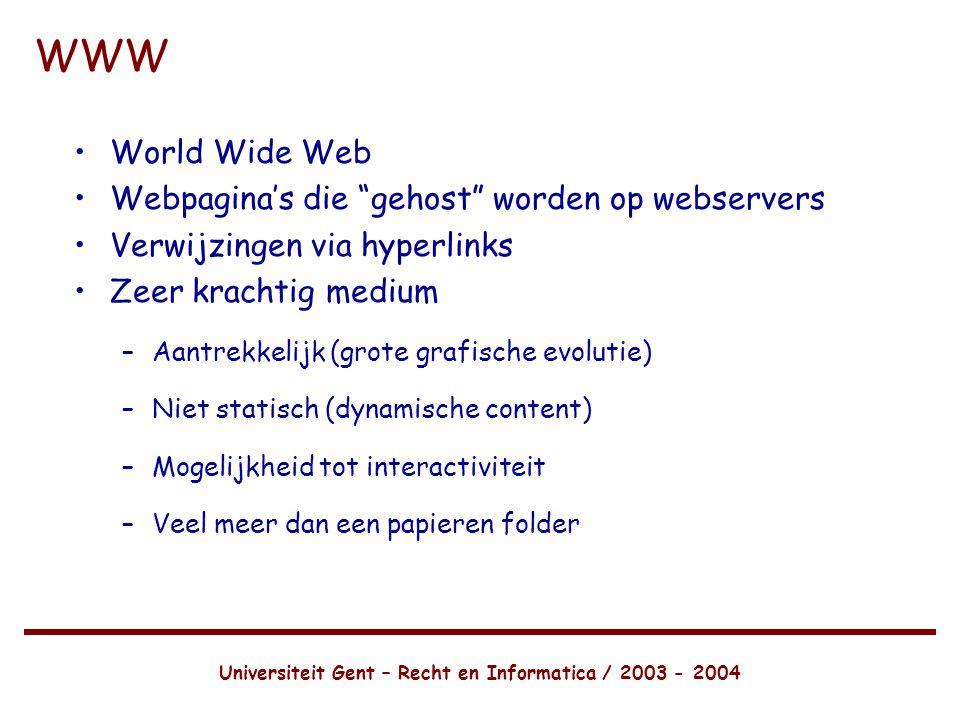 Universiteit Gent – Recht en Informatica / 2003 - 2004 WWW •World Wide Web •Webpagina's die gehost worden op webservers •Verwijzingen via hyperlinks •Zeer krachtig medium –Aantrekkelijk (grote grafische evolutie) –Niet statisch (dynamische content) –Mogelijkheid tot interactiviteit –Veel meer dan een papieren folder