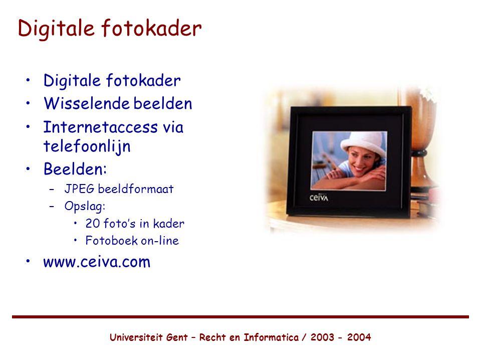 Universiteit Gent – Recht en Informatica / 2003 - 2004 Digitale fotokader •Digitale fotokader •Wisselende beelden •Internetaccess via telefoonlijn •Beelden: –JPEG beeldformaat –Opslag: •20 foto's in kader •Fotoboek on-line •www.ceiva.com