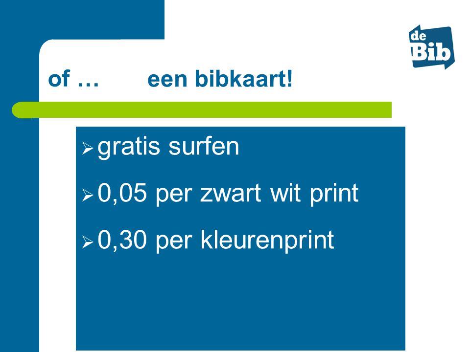 of … een bibkaart!  gratis surfen  0,05 per zwart wit print  0,30 per kleurenprint