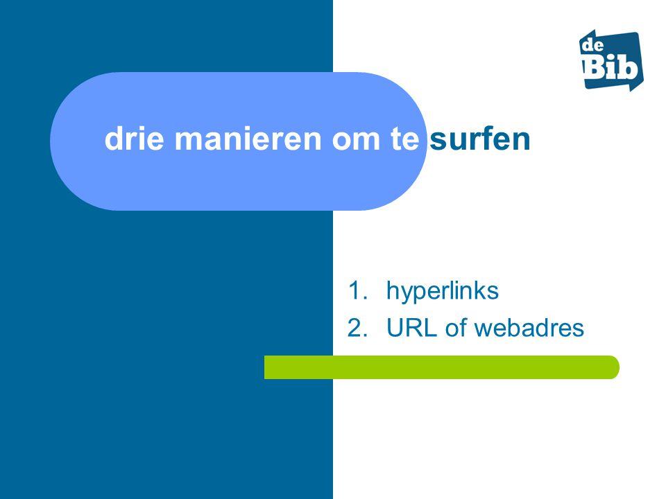 drie manieren om te surfen 1.hyperlinks 2.URL of webadres 3.zoekmachines