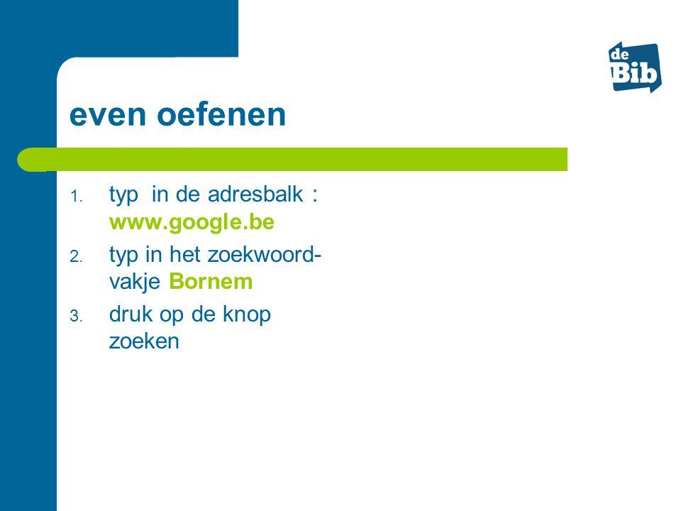even oefenen 1. typ in de adresbalk : www.google.be 2. typ in het zoekwoord- vakje Bornem 3. druk op de knop zoeken