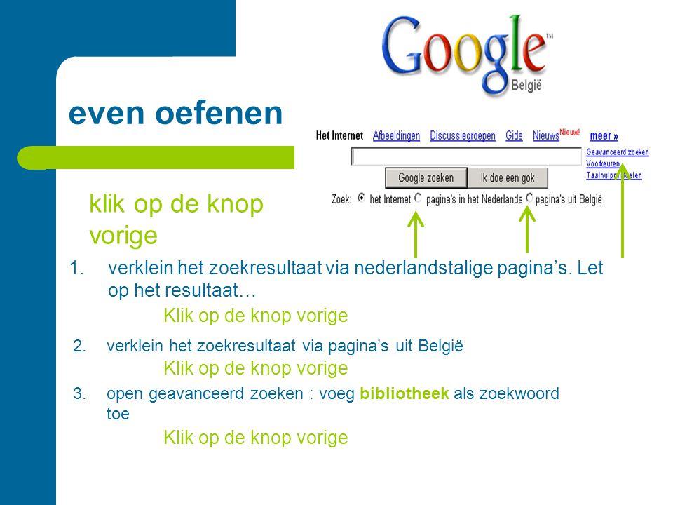 even oefenen 1.verklein het zoekresultaat via nederlandstalige pagina's. Let op het resultaat… 2.verklein het zoekresultaat via pagina's uit België 3.