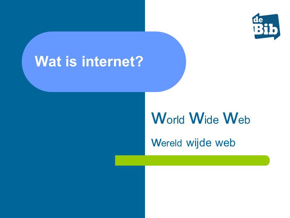 Wat is internet? w orld w ide w eb w ereld wijde web