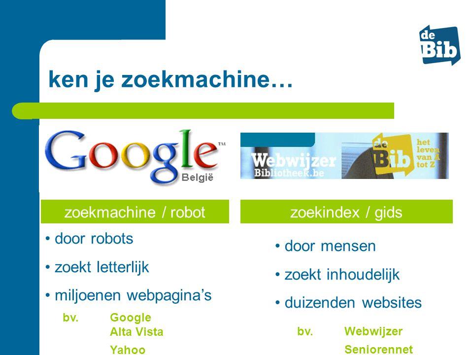 zoekmachine / robot • door robots • zoekt letterlijk • miljoenen webpagina's • door mensen • zoekt inhoudelijk • duizenden websites bv. Google Alta Vi