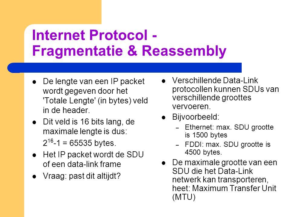 Internet Protocol - Fragmentatie & Reassembly  De lengte van een IP packet wordt gegeven door het Totale Lengte (in bytes) veld in de header.
