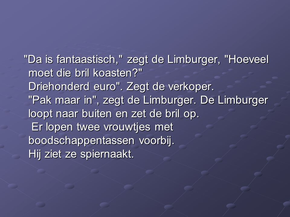Da is fantaastisch, zegt de Limburger, Hoeveel moet die bril koasten? Driehonderd euro .