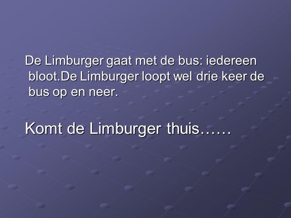 De Limburger gaat met de bus: iedereen bloot.De Limburger loopt wel drie keer de bus op en neer.