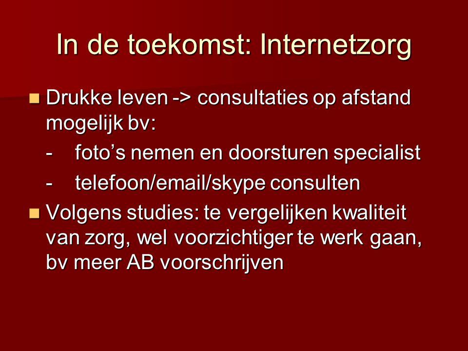 In de toekomst: Internetzorg  Drukke leven -> consultaties op afstand mogelijk bv: -foto's nemen en doorsturen specialist -telefoon/email/skype consulten  Volgens studies: te vergelijken kwaliteit van zorg, wel voorzichtiger te werk gaan, bv meer AB voorschrijven