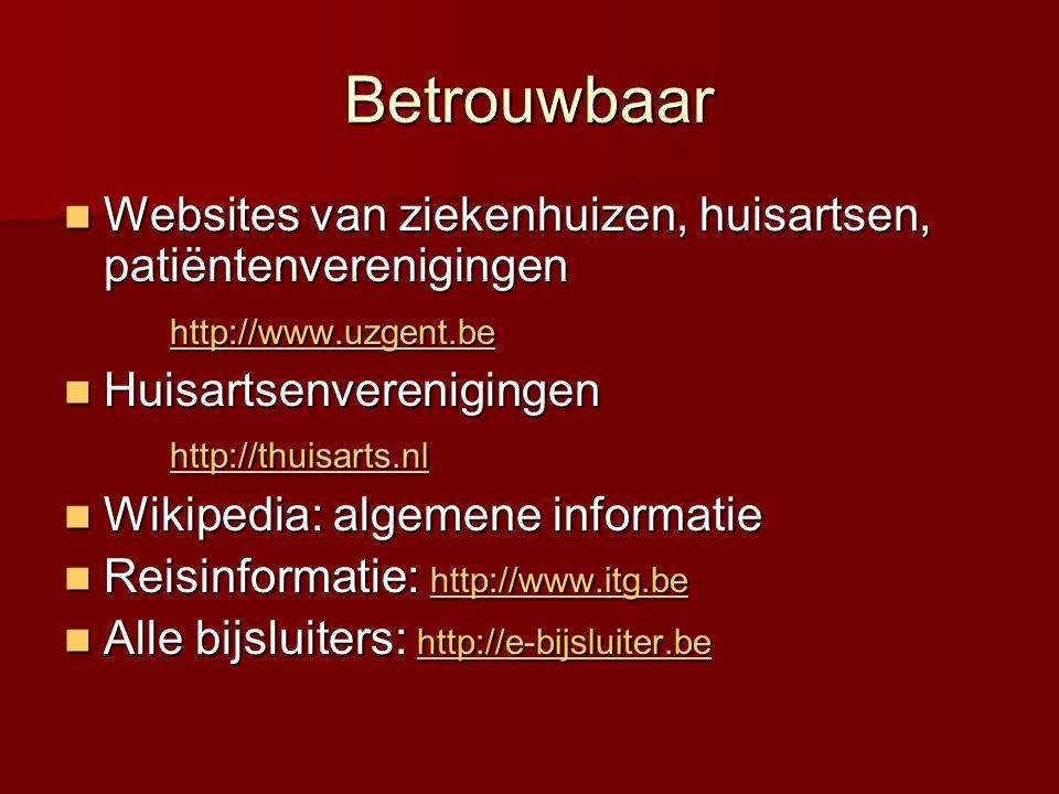 Betrouwbaar  Websites van ziekenhuizen, huisartsen, patiëntenverenigingen http://www.uzgent.be  Huisartsenverenigingen http://thuisarts.nl  Wikipedia: algemene informatie  Reisinformatie: http://www.itg.be http://www.itg.be  Alle bijsluiters: http://e-bijsluiter.be http://e-bijsluiter.be