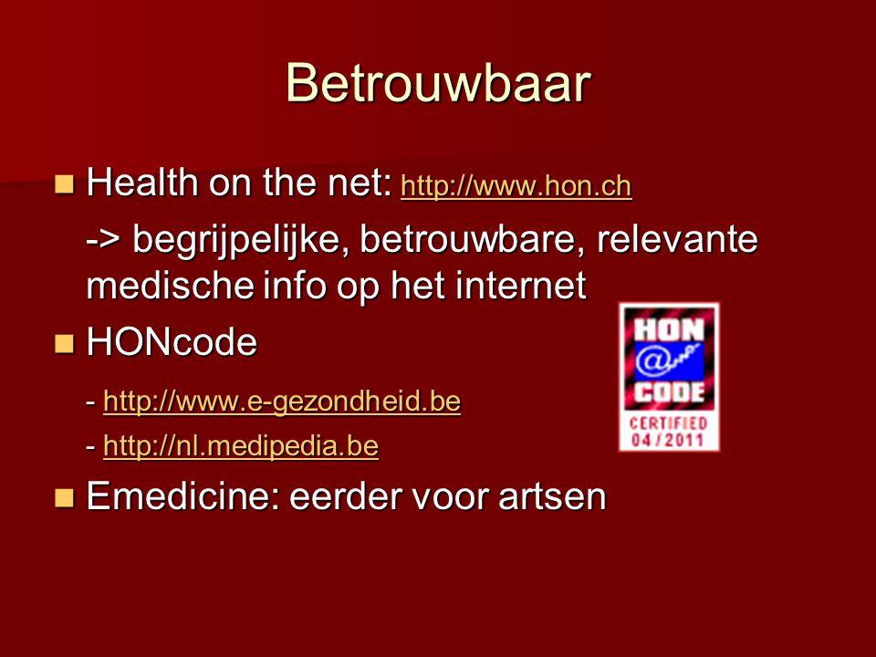 Betrouwbaar  Health on the net: http://www.hon.ch http://www.hon.ch -> begrijpelijke, betrouwbare, relevante medische info op het internet  HONcode - http://www.e-gezondheid.be http://www.e-gezondheid.be - http://nl.medipedia.be http://nl.medipedia.be  Emedicine: eerder voor artsen