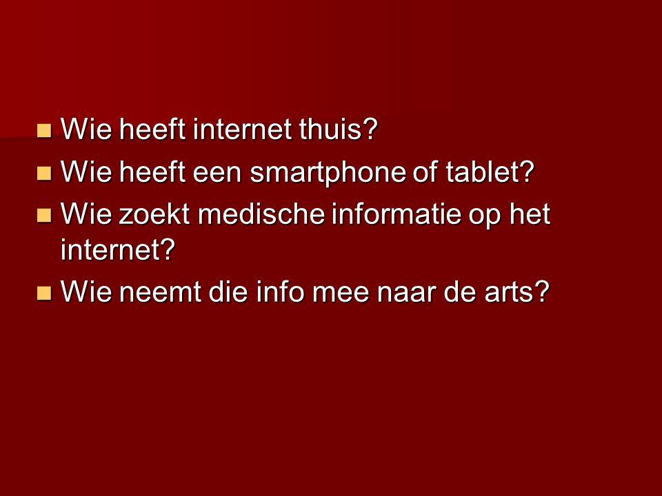  Wie heeft internet thuis?  Wie heeft een smartphone of tablet?  Wie zoekt medische informatie op het internet?  Wie neemt die info mee naar de ar