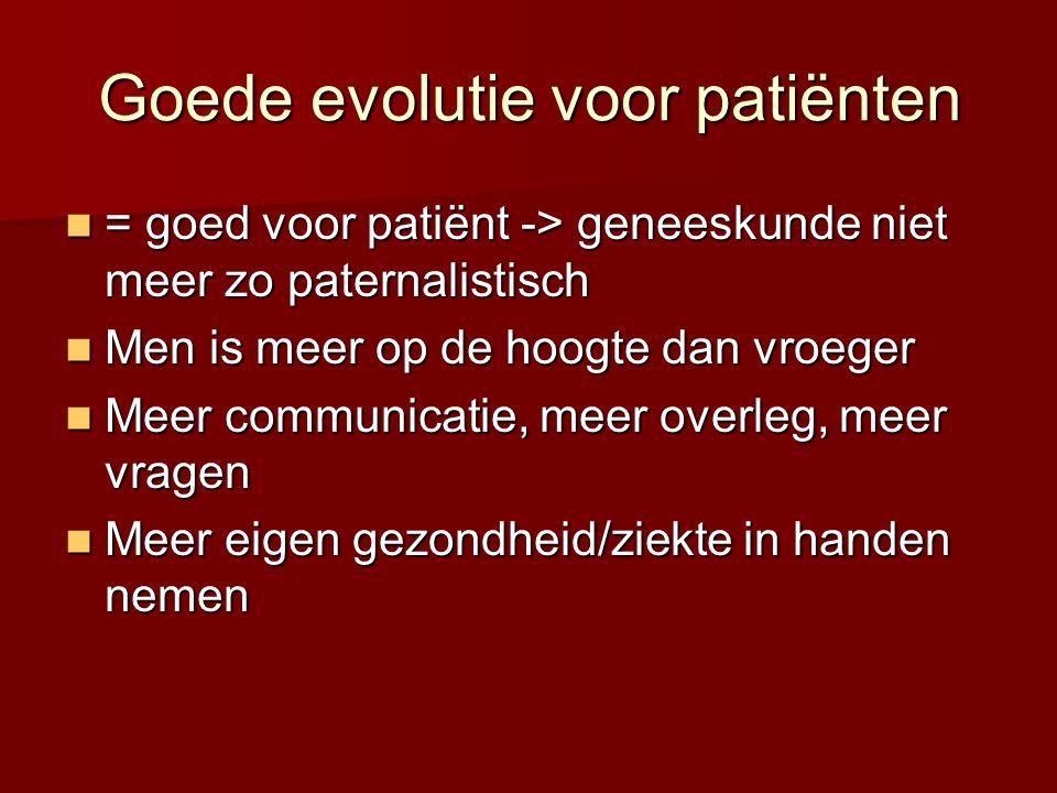 Goede evolutie voor patiënten  = goed voor patiënt -> geneeskunde niet meer zo paternalistisch  Men is meer op de hoogte dan vroeger  Meer communicatie, meer overleg, meer vragen  Meer eigen gezondheid/ziekte in handen nemen