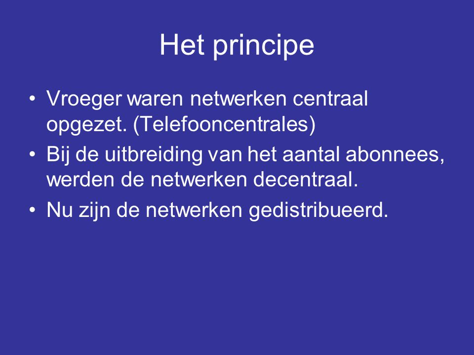 Het principe •Vroeger waren netwerken centraal opgezet. (Telefooncentrales) •Bij de uitbreiding van het aantal abonnees, werden de netwerken decentraa