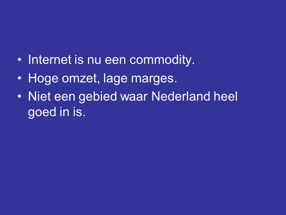 •Internet is nu een commodity. •Hoge omzet, lage marges. •Niet een gebied waar Nederland heel goed in is.