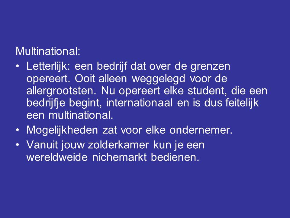 Multinational: •Letterlijk: een bedrijf dat over de grenzen opereert. Ooit alleen weggelegd voor de allergrootsten. Nu opereert elke student, die een