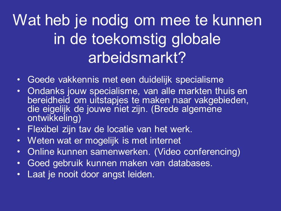 Wat heb je nodig om mee te kunnen in de toekomstig globale arbeidsmarkt? •Goede vakkennis met een duidelijk specialisme •Ondanks jouw specialisme, van