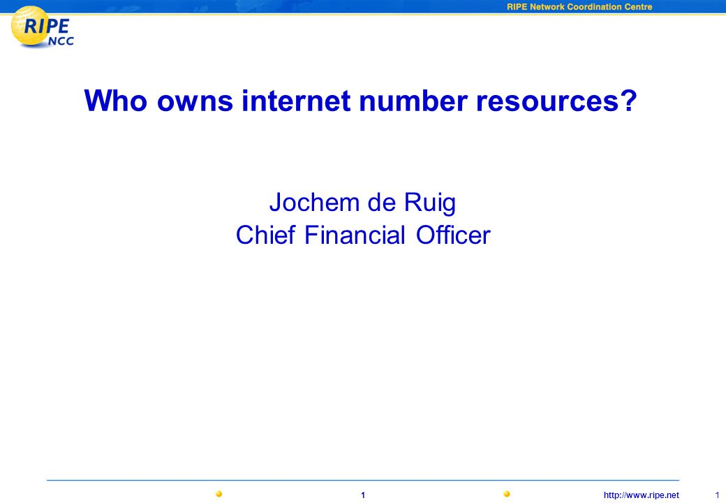 http://www.ripe.net 1 1 Who owns internet number resources? Jochem de Ruig Chief Financial Officer