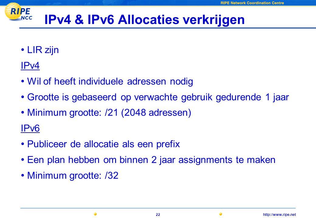 http://www.ripe.net22 IPv4 & IPv6 Allocaties verkrijgen • LIR zijn IPv4 • Wil of heeft individuele adressen nodig • Grootte is gebaseerd op verwachte gebruik gedurende 1 jaar • Minimum grootte: /21 (2048 adressen) IPv6 • Publiceer de allocatie als een prefix • Een plan hebben om binnen 2 jaar assignments te maken • Minimum grootte: /32