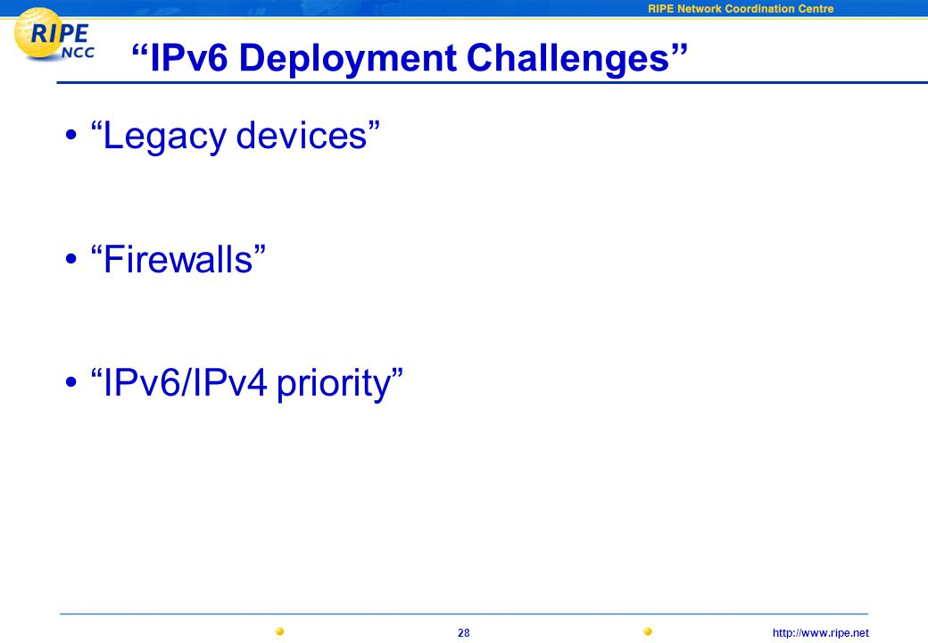 http://www.ripe.net28 IPv6 Deployment Challenges • Legacy devices • Firewalls • IPv6/IPv4 priority