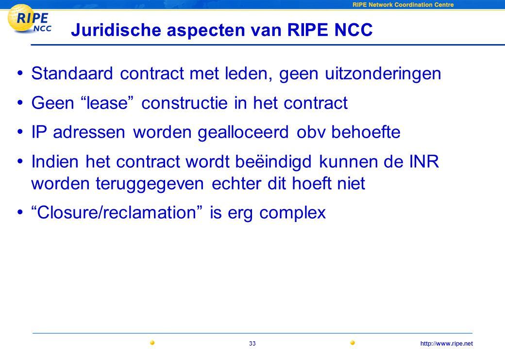 http://www.ripe.net33 Juridische aspecten van RIPE NCC • Standaard contract met leden, geen uitzonderingen • Geen lease constructie in het contract • IP adressen worden gealloceerd obv behoefte • Indien het contract wordt beëindigd kunnen de INR worden teruggegeven echter dit hoeft niet • Closure/reclamation is erg complex