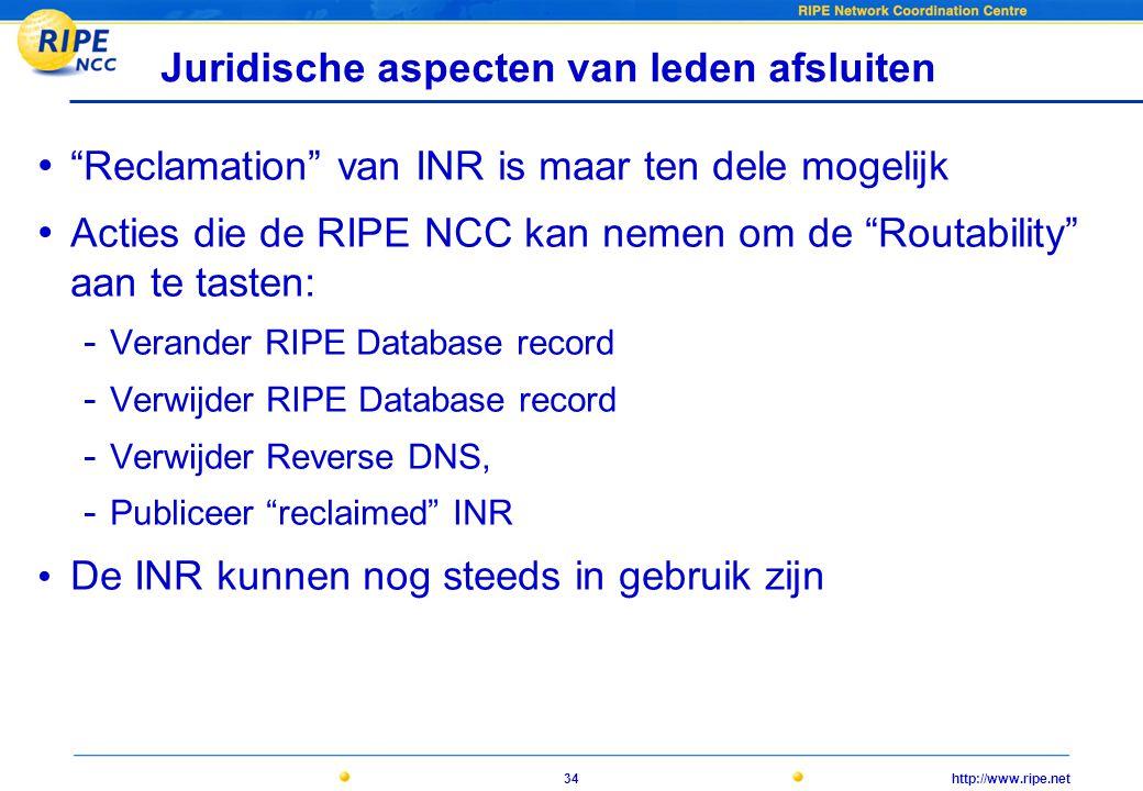 http://www.ripe.net34 Juridische aspecten van leden afsluiten • Reclamation van INR is maar ten dele mogelijk • Acties die de RIPE NCC kan nemen om de Routability aan te tasten: - Verander RIPE Database record - Verwijder RIPE Database record - Verwijder Reverse DNS, - Publiceer reclaimed INR • De INR kunnen nog steeds in gebruik zijn