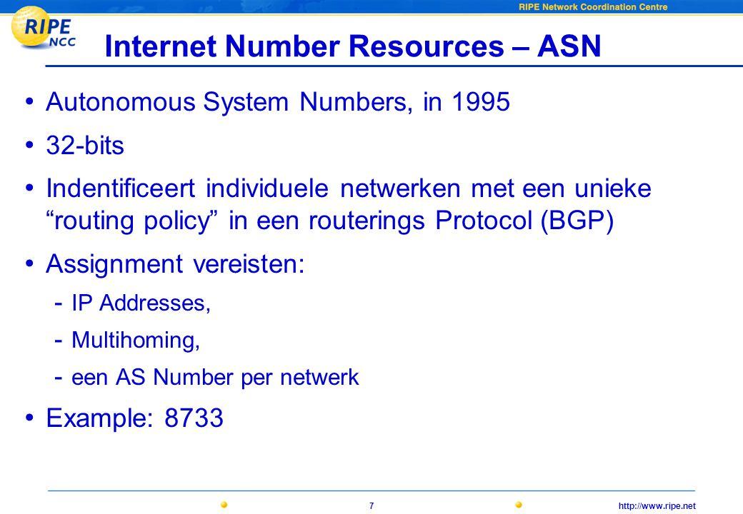 http://www.ripe.net7 Internet Number Resources – ASN • Autonomous System Numbers, in 1995 • 32-bits • Indentificeert individuele netwerken met een unieke routing policy in een routerings Protocol (BGP) • Assignment vereisten: - IP Addresses, - Multihoming, - een AS Number per netwerk • Example: 8733