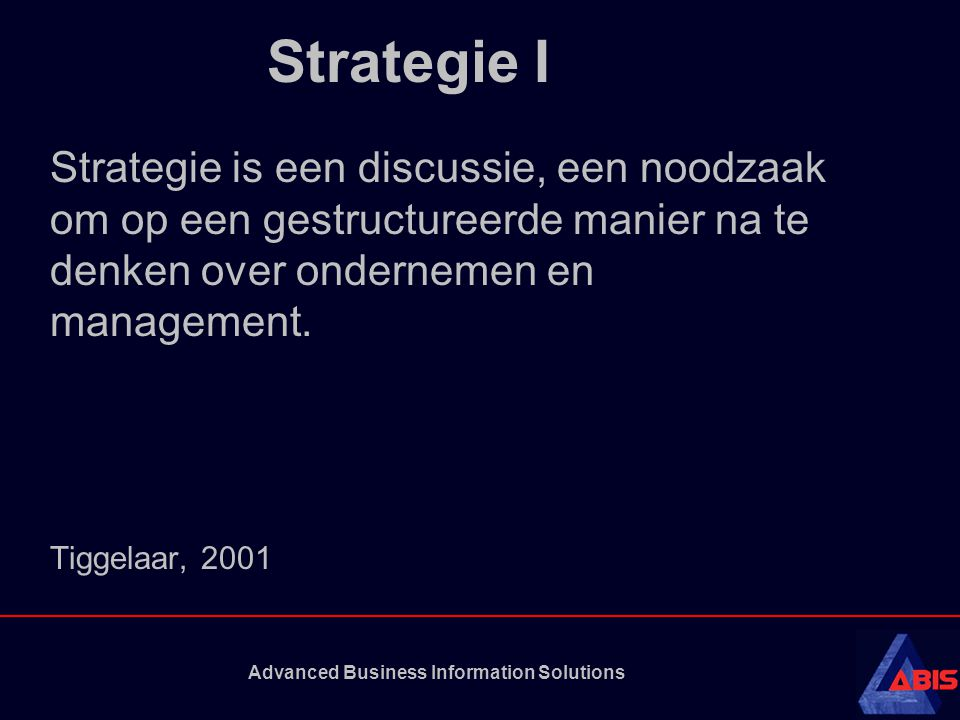 Advanced Business Information Solutions Strategie II Een strategie moet onder andere antwoord geven op de volgende vragen: •Wat is onze rol in de waardeketen: zijn we (toe)leverancier, een grote marktpartij met de daarbijbehorende mogelijkheid om de markt te dicteren, of een nichespeler.