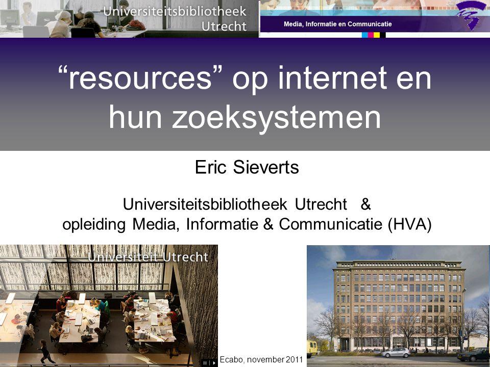 Ecabo, november 2011 Eric Sieverts Universiteitsbibliotheek Utrecht & opleiding Media, Informatie & Communicatie (HVA) resources op internet en hun zoeksystemen