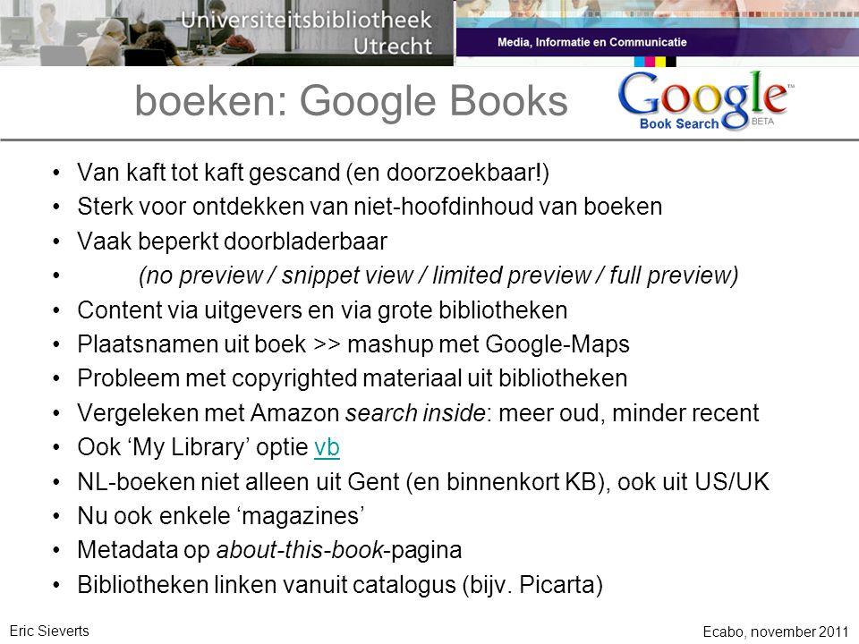 boeken: Google Books Ecabo, november 2011 Eric Sieverts •Van kaft tot kaft gescand (en doorzoekbaar!) •Sterk voor ontdekken van niet-hoofdinhoud van boeken •Vaak beperkt doorbladerbaar •(no preview / snippet view / limited preview / full preview) •Content via uitgevers en via grote bibliotheken •Plaatsnamen uit boek >> mashup met Google-Maps •Probleem met copyrighted materiaal uit bibliotheken •Vergeleken met Amazon search inside: meer oud, minder recent •Ook 'My Library' optie vbvb •NL-boeken niet alleen uit Gent (en binnenkort KB), ook uit US/UK •Nu ook enkele 'magazines' •Metadata op about-this-book-pagina •Bibliotheken linken vanuit catalogus (bijv.