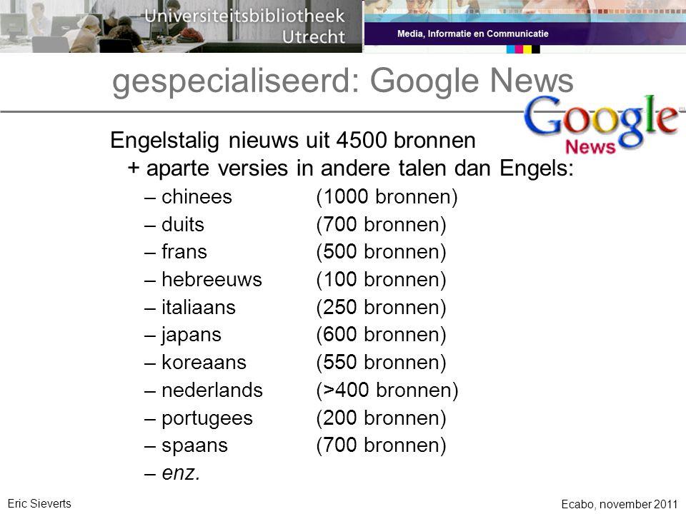 gespecialiseerd: Google News Engelstalig nieuws uit 4500 bronnen + aparte versies in andere talen dan Engels: –chinees(1000 bronnen) –duits(700 bronnen) –frans(500 bronnen) –hebreeuws(100 bronnen) –italiaans(250 bronnen) –japans(600 bronnen) –koreaans(550 bronnen) –nederlands(>400 bronnen) –portugees(200 bronnen) –spaans(700 bronnen) –enz.