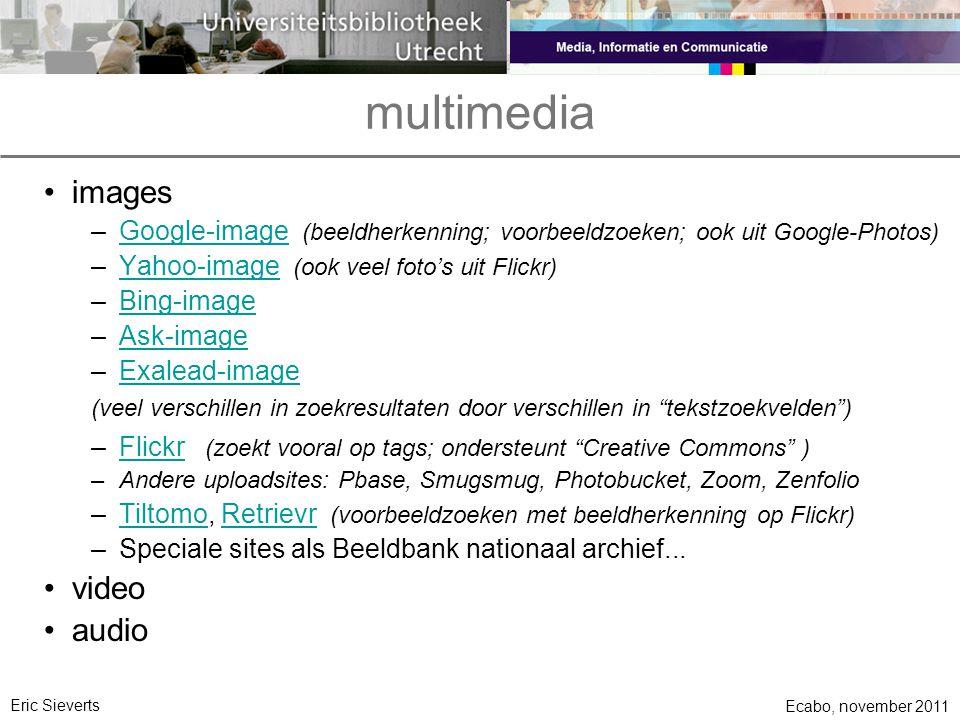 multimedia •images –Google-image (beeldherkenning; voorbeeldzoeken; ook uit Google-Photos)Google-image –Yahoo-image (ook veel foto's uit Flickr)Yahoo-image –Bing-imageBing-image –Ask-imageAsk-image –Exalead-imageExalead-image (veel verschillen in zoekresultaten door verschillen in tekstzoekvelden ) –Flickr (zoekt vooral op tags; ondersteunt Creative Commons )Flickr –Andere uploadsites: Pbase, Smugsmug, Photobucket, Zoom, Zenfolio –Tiltomo, Retrievr (voorbeeldzoeken met beeldherkenning op Flickr)TiltomoRetrievr –Speciale sites als Beeldbank nationaal archief...