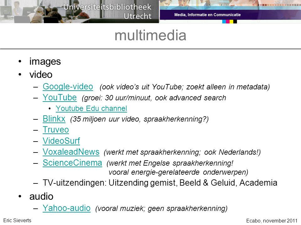 multimedia •images •video –Google-video (ook video's uit YouTube; zoekt alleen in metadata)Google-video –YouTube (groei: 30 uur/minuut, ook advanced searchYouTube •Youtube Edu channelYoutube Edu channel –Blinkx (35 miljoen uur video, spraakherkenning?)Blinkx –TruveoTruveo –VideoSurfVideoSurf –VoxaleadNews (werkt met spraakherkenning; ook Nederlands!)VoxaleadNews –ScienceCinema (werkt met Engelse spraakherkenning!ScienceCinema vooral energie-gerelateerde onderwerpen) –TV-uitzendingen: Uitzending gemist, Beeld & Geluid, Academia •audio –Yahoo-audio (vooral muziek; geen spraakherkenning)Yahoo-audio Ecabo, november 2011 Eric Sieverts