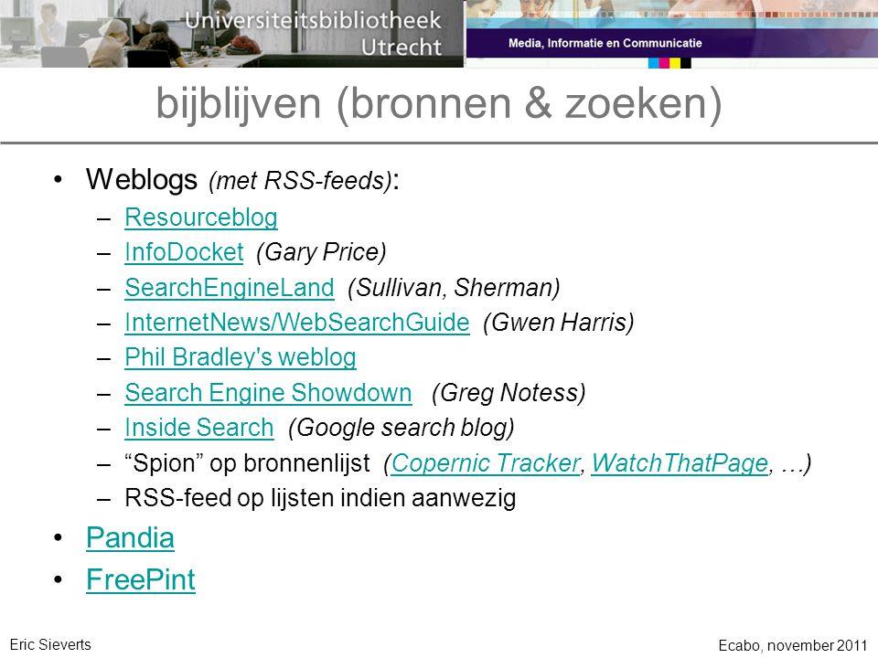 bijblijven (bronnen & zoeken) •Weblogs (met RSS-feeds) : –ResourceblogResourceblog –InfoDocket (Gary Price)InfoDocket –SearchEngineLand (Sullivan, Sherman)SearchEngineLand –InternetNews/WebSearchGuide (Gwen Harris)InternetNews/WebSearchGuide –Phil Bradley s weblogPhil Bradley s weblog –Search Engine Showdown (Greg Notess)Search Engine Showdown –Inside Search (Google search blog)Inside Search – Spion op bronnenlijst (Copernic Tracker, WatchThatPage, …)Copernic TrackerWatchThatPage –RSS-feed op lijsten indien aanwezig •PandiaPandia •FreePintFreePint Ecabo, november 2011 Eric Sieverts