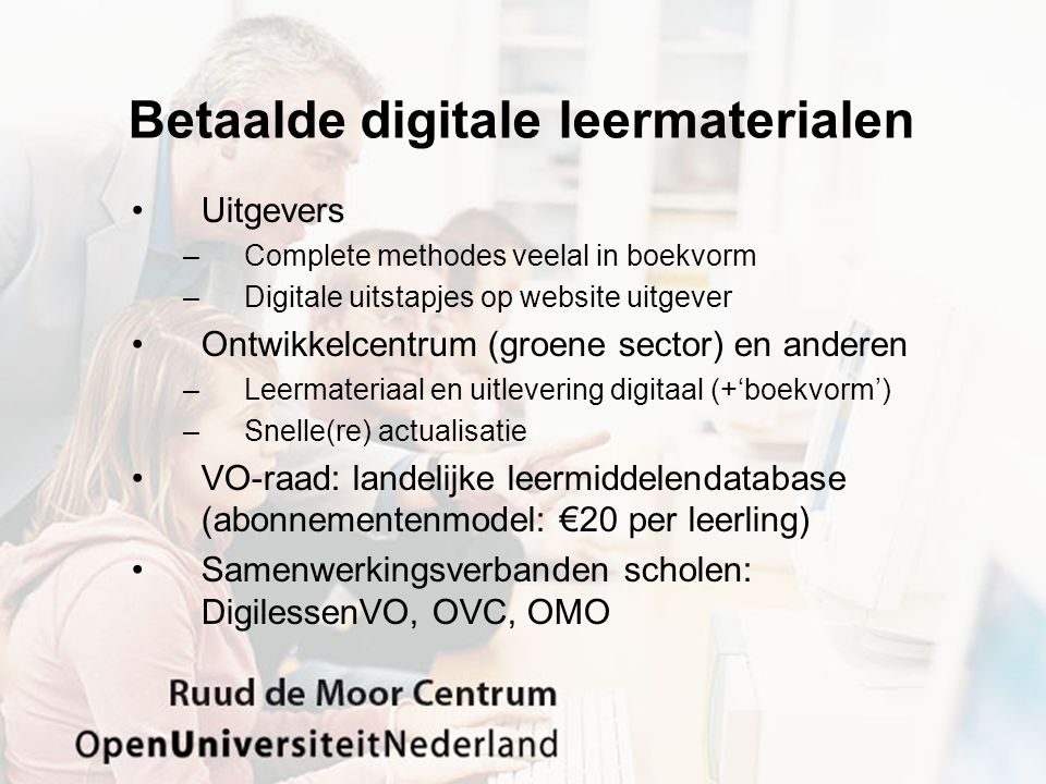 Betaalde digitale leermaterialen •Uitgevers –Complete methodes veelal in boekvorm –Digitale uitstapjes op website uitgever •Ontwikkelcentrum (groene sector) en anderen –Leermateriaal en uitlevering digitaal (+'boekvorm') –Snelle(re) actualisatie •VO-raad: landelijke leermiddelendatabase (abonnementenmodel: €20 per leerling) •Samenwerkingsverbanden scholen: DigilessenVO, OVC, OMO