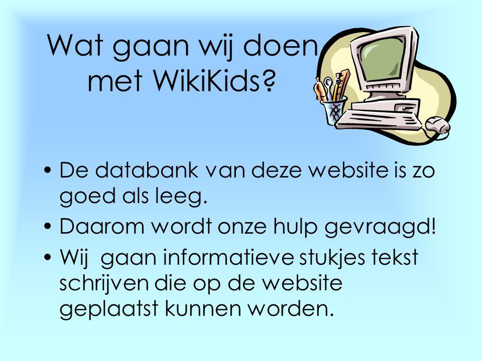 Wat gaan wij doen met WikiKids? •De databank van deze website is zo goed als leeg. •Daarom wordt onze hulp gevraagd! •Wij gaan informatieve stukjes te