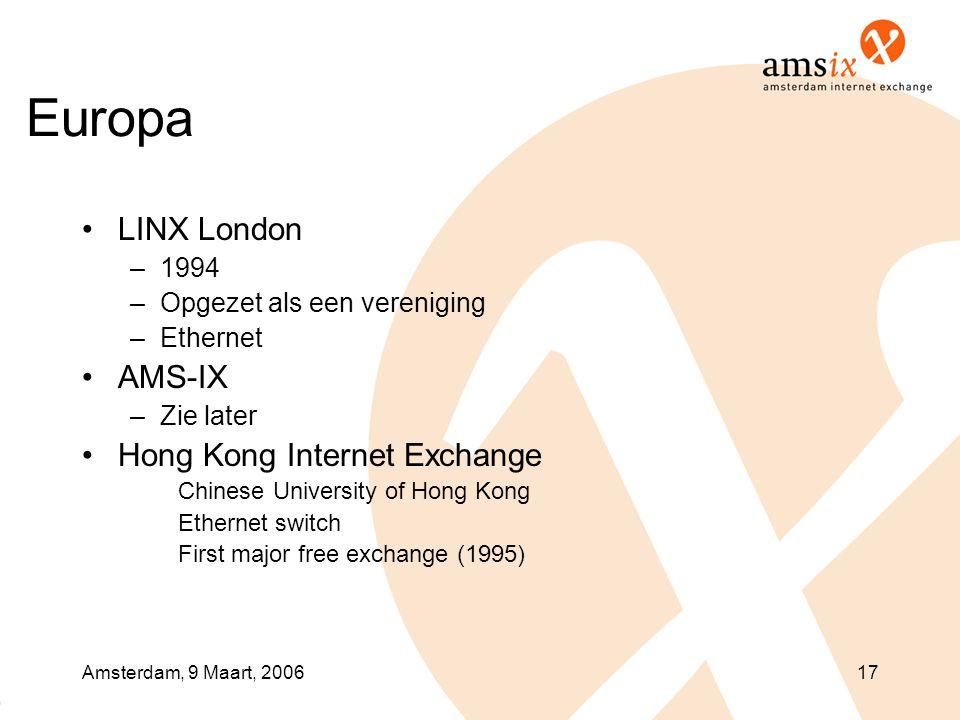 Amsterdam, 9 Maart, 200617 Europa •LINX London –1994 –Opgezet als een vereniging –Ethernet •AMS-IX –Zie later •Hong Kong Internet Exchange Chinese University of Hong Kong Ethernet switch First major free exchange (1995)