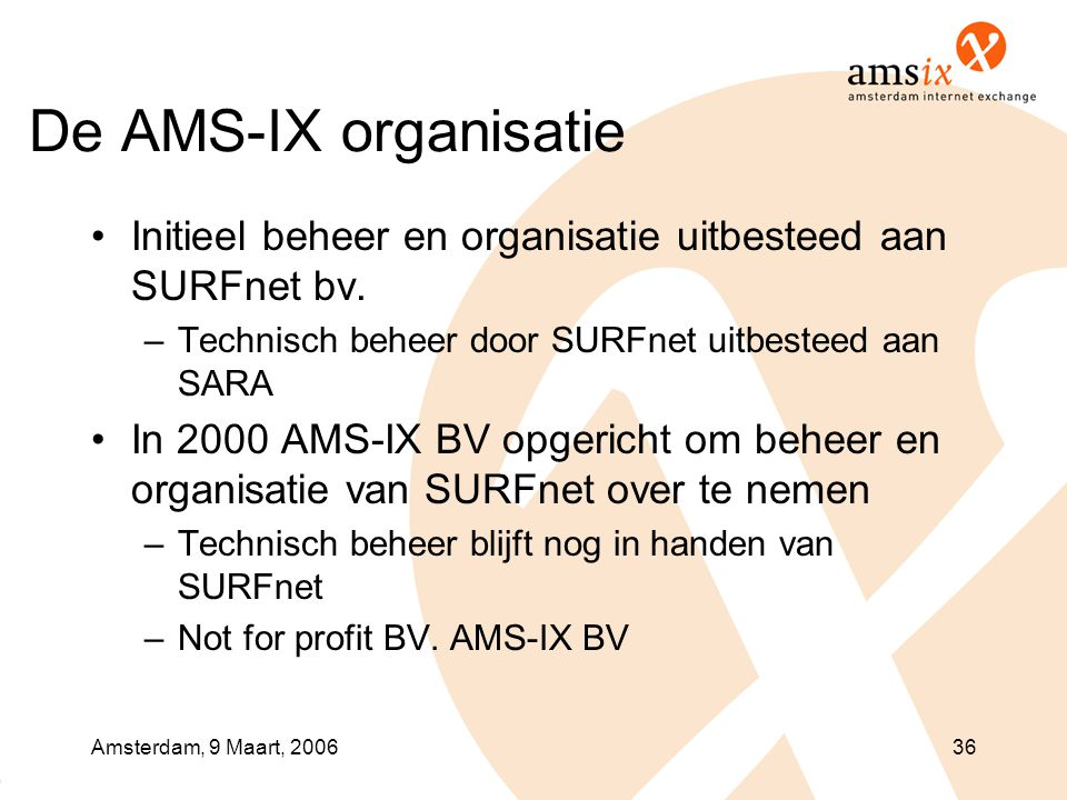Amsterdam, 9 Maart, 200636 De AMS-IX organisatie •Initieel beheer en organisatie uitbesteed aan SURFnet bv. –Technisch beheer door SURFnet uitbesteed