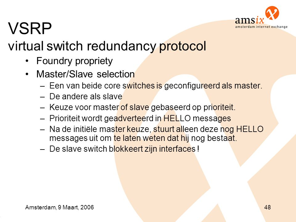 Amsterdam, 9 Maart, 200648 VSRP virtual switch redundancy protocol •Foundry propriety •Master/Slave selection –Een van beide core switches is geconfig